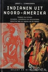 Indianen uit Noord-Amerika. Trance en Extase, Zieners, Sjamanen en Oplichters, Geesten van de Aarde en de Hemel. Geloof en Rituelen