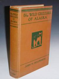 The Wild Grizzlies of Alaska: A Story of the Grizzly and Big Brown Bears of Alaska, Their Habits, Manners and Characteristics, Together with notes on Mountain Sheep and Caribou, Collected By the Author for the U.S. by  John M Holzworth - First Edition - 1930 - from Alcuin Books, ABAA-ILAB and Biblio.co.uk