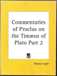 The Commentaries of Proclus on the Tameus of Plato, in  Five Books; Containing a Treasury of Pythagoric and Platonic Physiology. Volume 2