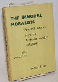 The immoral moralists; selected articles from the anarchist weekly Freedom.  Volume five, 1955 by Freedom Press - Paperback - 1956 - from Bolerium Books Inc., ABAA/ILAB and Biblio.com