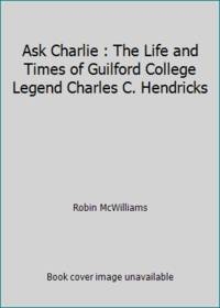 Ask Charlie : The Life and Times of Guilford College Legend Charles C. Hendricks