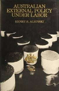 Australian External Policy Under Labor: Content, Process And The National Debate. by Albinski Henry S - First Edition - 1977 - from Marlowes Books (SKU: 051618)