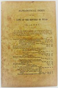 ALPHABETICAL INDEX TO THE LAWS OF THE REPUBLIC OF TEXAS. VOLS. I, II, III, & IV