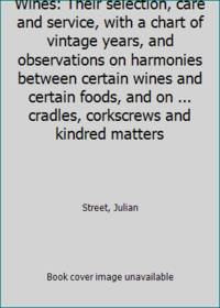 image of Wines: Their selection, care and service, with a chart of vintage years, and observations on harmonies between certain wines and certain foods, and on ... cradles, corkscrews and kindred matters