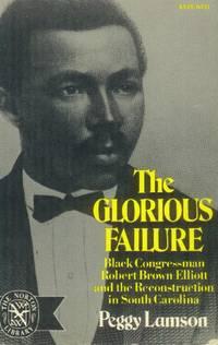 The Glorious Failure; Black Congressman Robert Brown Elliott and the Reconstruction in South Carolina