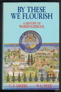 BY THESE WE FLOURISH. A History of Warrnambool.