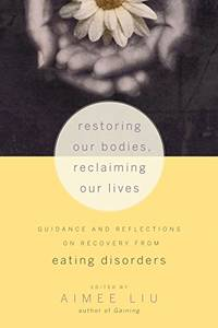 Restoring Our Bodies  Reclaiming Our Lives: Guidance and Reflections on Recovery from Eating Disorders