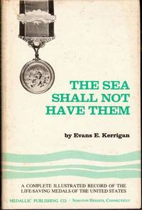 The Sea Shall Not Have Them: A Complete Illustrated Record of the Life Saving Medals of the United States