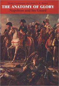 The Anatomy of Glory: Napoleon and His Guard - A Study in Leadership