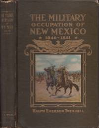 The History of the Military Occupation of the Territory of New Mexico From 1846 to 1851 by the Government of the United States Together With Biographical Sketches of Men Prominent in the Conduct of the Government During That Period