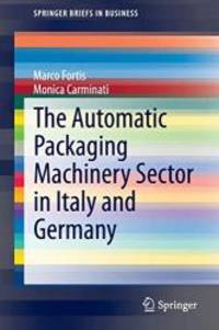 The Automatic Packaging Machinery Sector in Italy and Germany (SpringerBriefs in Business) by Marco Fortis - 2014-11-13