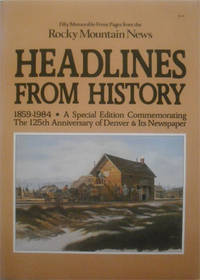 Headlines From History:1859-1984: A Special Edition Commemorating The 125th Anniversary of Denver & Its Newspaper