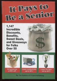 It Pays to Be a Senior  ; 1,147 Incredible Discounts, Benefits, Sweet  Deals, and Giveaways for Folks Over 50