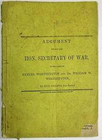ARGUMENT BEFORE THE HON. SECRETARY OF WAR, IN THE CASES OF SAMUEL WORTHINGTON AND DR. WILLIAM W. WORTHINGTON, BY... THEIR COUNSEL