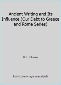 Ancient Writing and Its Influence Our Debt to Greece and Rome Series