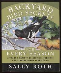 Backyard Bird Secrets for Every Season ;  Attract a Variety of Nesting,  Feeding, and Singing Birds Year-Round  Attract a Variety of Nesting,  Feeding, and Singing Birds Year-Round