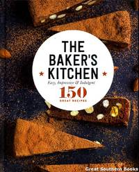 The Baker's Kitchen: Easy, Impressive & Indulgent 150 great recipes