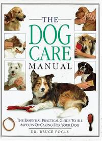 The Dog Care Manual: The Essential Practical Guide To All Aspects Of Caring For Your Dog
