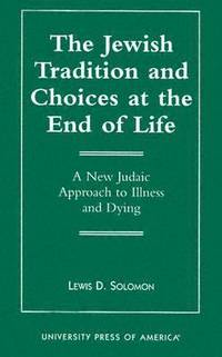 The Jewish Tradition and Choices at the End of Life : A New Judaic Approach to Illness and Dying