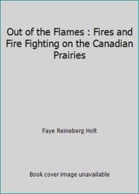 Out of the Flames : Fires and Fire Fighting on the Canadian Prairies