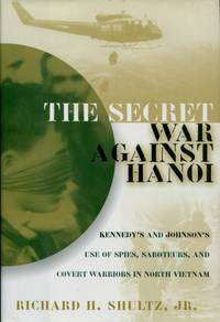 The Secret War Against Hanoi : Kennedy's and Johnson's Use of Spies, Saboteurs, and Covert Warriors in North Vietnam by Richard H. Shultz Jr - 1999