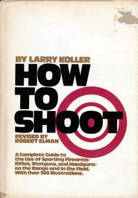 How to shoot: A complete guide to the use of sporting firearms, rifles, shotguns, and handguns : on the range and in the field by  Larry Koller - Hardcover - 1976-01-01 - from Kayleighbug Books and Biblio.com