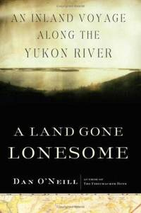 A Land Gone Lonesome : An Inland Voyage along the Yukon River