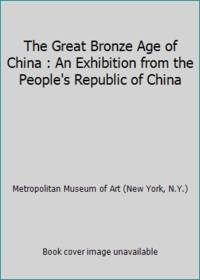 The Great Bronze Age of China : An Exhibition from the People's Republic of China