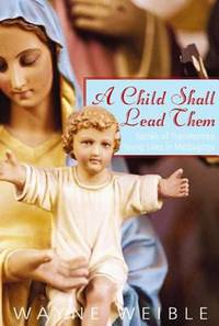 A Child Shall Lead Them : Stories of Transformed Young Lives in Medjugorje