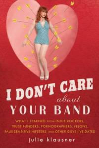 I Don't Care about Your Band : What I Learned from Indie Rockers, Trust Funders, Pornographers,...