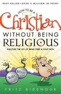How to Be a Christian Without Being Religious : Discover the Joy of Being Free in Your Faith