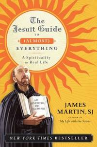 The Jesuit Guide to (Almost) Everything : A Spirituality for Real Life