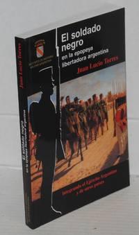 El soldado negro en la epopeya libertadora argentina. Integrando el Ejército Agentino y de otros países