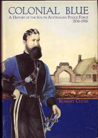 Colonial Blue. A history of the South Australian Police Force 1836-1916