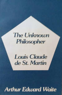 The Unknown Philosopher:  The Life of Louis Claude De Saint-Martin and the  Substance of His Transcendental Doctrine
