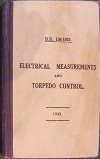 B.R. 158/1933. Electrical Measurements and Torpedo Control, Adapted For Use In The Naval Torpedo Schools 1933