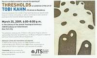 Tobi Kahn: Thresholds. March 26 - June 30, 2009. The Jewish Theological Seminary Artist-in-Residence Series. The Jewish Theological Seminary, New York, NY. [Exhibition brochure].