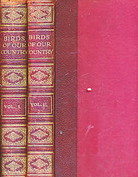 Birds of Our Country Their Eggs, Nests, Life, Haunts and Identification. Volumes 1 and 2