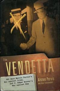 The Vendetta: FBI Hero Melvin Purvis's War Against Crime, And J. Edgar Hoover's War Against Him