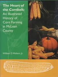 The Heart of the Cornbelt An Illustrated History of Corn Farming in McLean  County [Illinois]