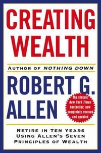 Creating Wealth : Retire in Ten Years Using Allen's Seven Principles of Wealth by Robert G. Allen - 2006