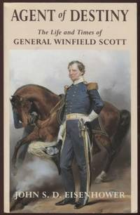Agent of Destiny ;  The Life and Times of General Winfield Scott   The  Life and Times of General Winfield Scott