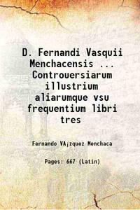 D. Fernandi Vasquii Menchacensis ... Controuersiarum illustrium aliarumque vsu frequentium libri...