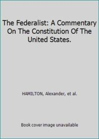 The Federalist: A Commentary On The Constitution Of The United States.