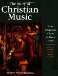 image of The Story of Christian Music: from Gregorian Chant to Black Gospel, an Authoritative Illustrated Guide to All the Major Traditions of Music for Worship