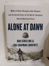 Alone at Dawn: Medal of Honor Recipient John Chapman and the Untold Story of the World's Deadliest S