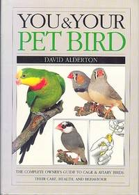You and Your Pet Bird - The Complete Owner's Guide  to Cage and Aviary Birds; Their Care, Health and Behaviour.