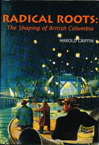 Radical Roots :  The Shaping of British Columbia