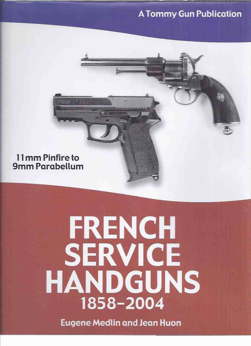 French Service Handguns, 1858 to 2004 ( 11mm Pinfire to 9 Mm Parabellum ) /  A Tommy Gun Publication (inc  Lefaucheux Revolvers