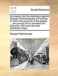 An enquiry into the objections against George Psalmanaazaar of Formosa. In which the accounts of...